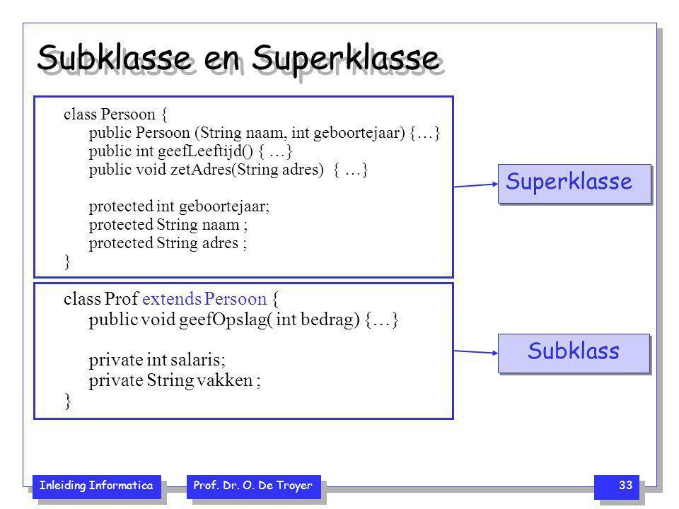 Inleiding Informatica Prof. Dr. O. De Troyer 33 Subklasse en Superklasse class Persoon { public Persoon (String naam, int geboortejaar) {…} public int