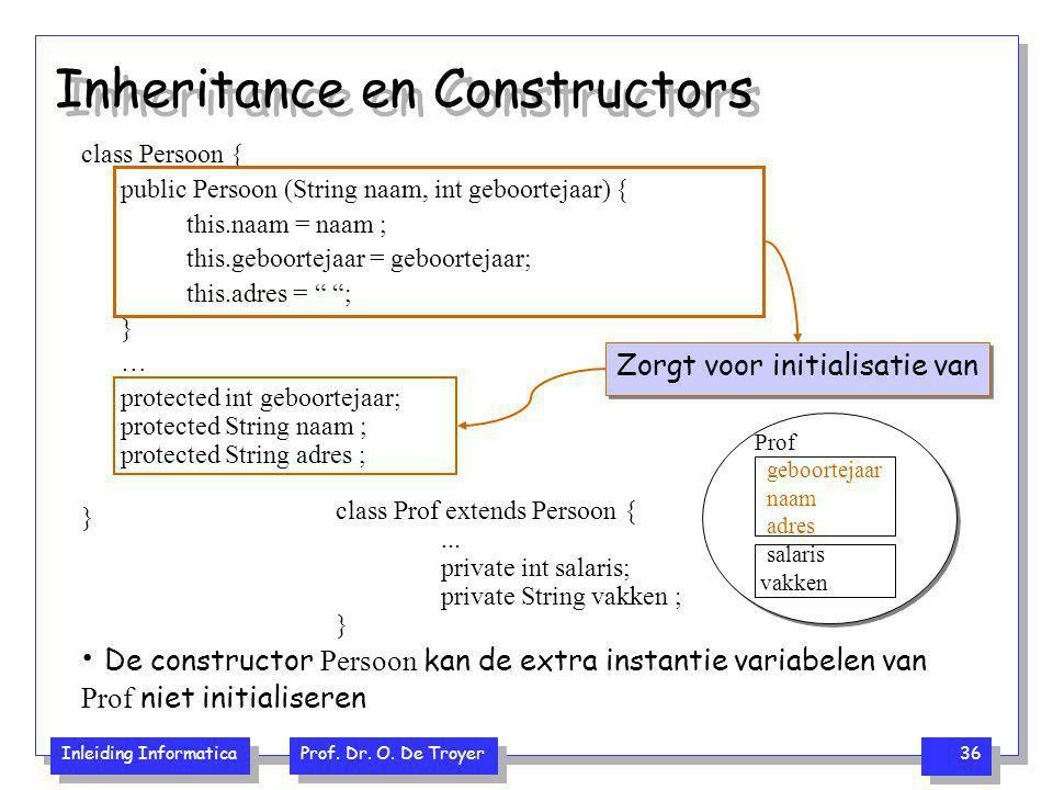 Inleiding Informatica Prof. Dr. O. De Troyer 36 Inheritance en Constructors class Persoon { public Persoon (String naam, int geboortejaar) { this.naam