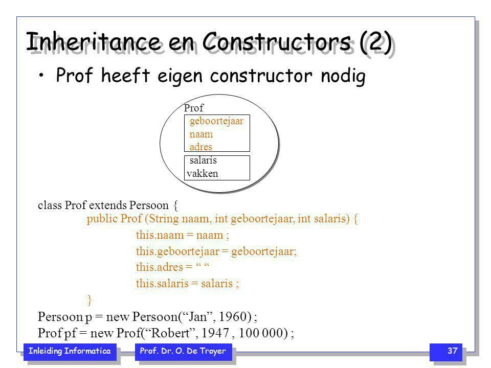 Inleiding Informatica Prof. Dr. O. De Troyer 37 Inheritance en Constructors (2) Prof heeft eigen constructor nodig class Prof extends Persoon { public