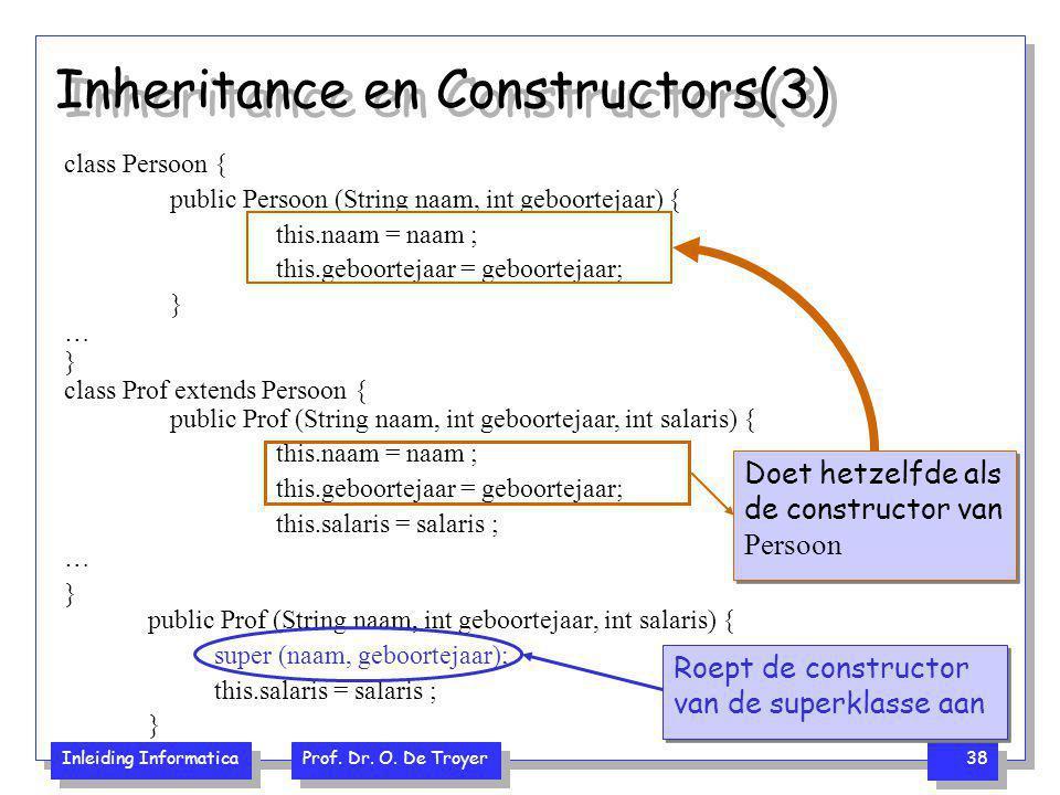 Inleiding Informatica Prof. Dr. O. De Troyer 38 Inheritance en Constructors(3) public Prof (String naam, int geboortejaar, int salaris) { super (naam,