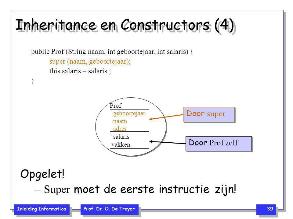 Inleiding Informatica Prof. Dr. O. De Troyer 39 Inheritance en Constructors (4) public Prof (String naam, int geboortejaar, int salaris) { super (naam