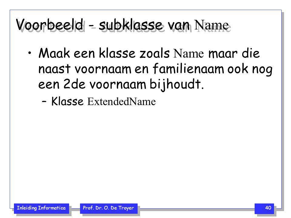 Inleiding Informatica Prof. Dr. O. De Troyer 40 Voorbeeld - subklasse van Name Maak een klasse zoals Name maar die naast voornaam en familienaam ook n