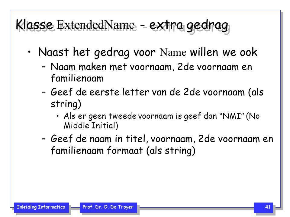 Inleiding Informatica Prof. Dr. O. De Troyer 41 Klasse ExtendedName - extra gedrag Naast het gedrag voor Name willen we ook –Naam maken met voornaam,