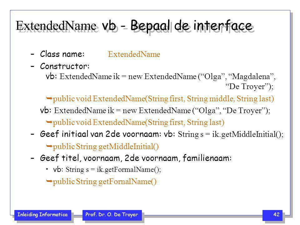Inleiding Informatica Prof. Dr. O. De Troyer 42 ExtendedName vb - Bepaal de interface –Class name: ExtendedName –Constructor: vb: ExtendedName ik = ne