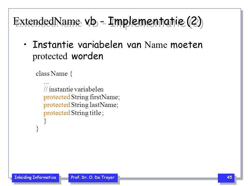 Inleiding Informatica Prof. Dr. O. De Troyer 45 ExtendedName vb - Implementatie (2) Instantie variabelen van Name moeten protected worden class Name {