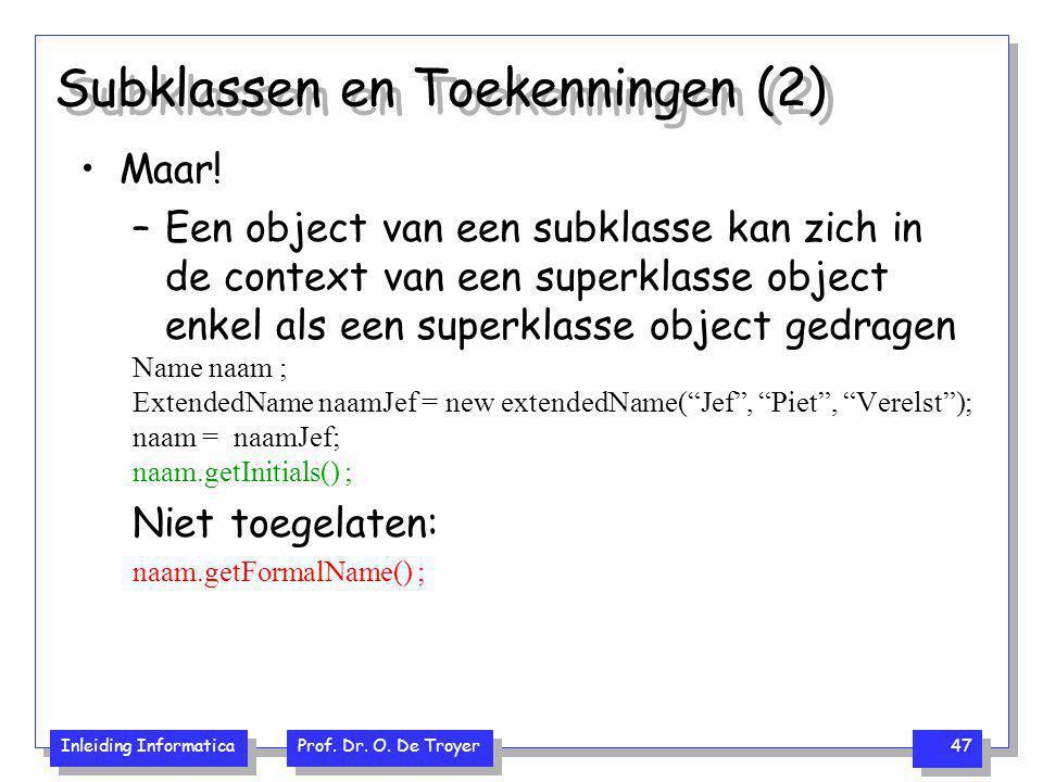 Inleiding Informatica Prof. Dr. O. De Troyer 47 Subklassen en Toekenningen (2) Maar! –Een object van een subklasse kan zich in de context van een supe