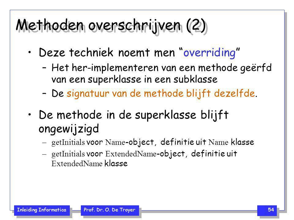 """Inleiding Informatica Prof. Dr. O. De Troyer 54 Methoden overschrijven (2) Deze techniek noemt men """"overriding"""" –Het her-implementeren van een methode"""