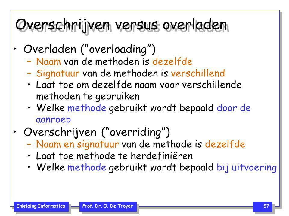 """Inleiding Informatica Prof. Dr. O. De Troyer 57 Overschrijven versus overladen Overladen (""""overloading"""") –Naam van de methoden is dezelfde –Signatuur"""