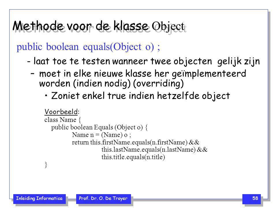 Inleiding Informatica Prof. Dr. O. De Troyer 58 Methode voor de klasse Object public boolean equals(Object o) ; - laat toe te testen wanneer twee obje