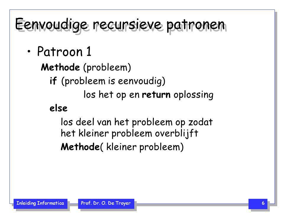 Inleiding Informatica Prof. Dr. O. De Troyer 6 Eenvoudige recursieve patronen Patroon 1 Methode (probleem) if (probleem is eenvoudig) los het op en re