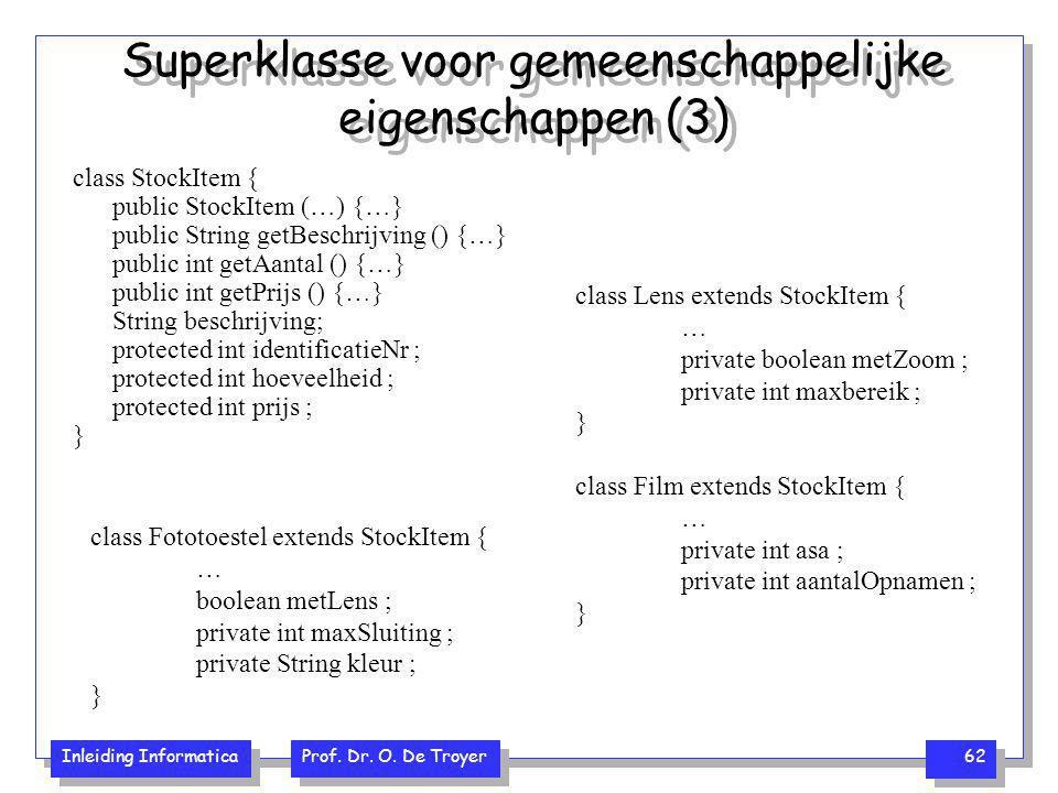 Inleiding Informatica Prof. Dr. O. De Troyer 62 Superklasse voor gemeenschappelijke eigenschappen (3) class StockItem { public StockItem (…) {…} publi