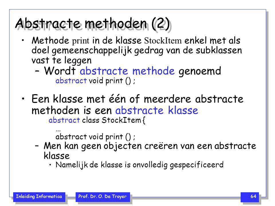 Inleiding Informatica Prof. Dr. O. De Troyer 64 Abstracte methoden (2) Methode print in de klasse StockItem enkel met als doel gemeenschappelijk gedra