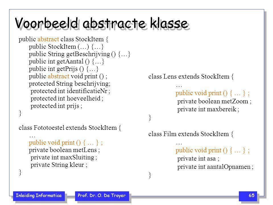 Inleiding Informatica Prof. Dr. O. De Troyer 65 Voorbeeld abstracte klasse public abstract class StockItem { public StockItem (…) {…} public String ge