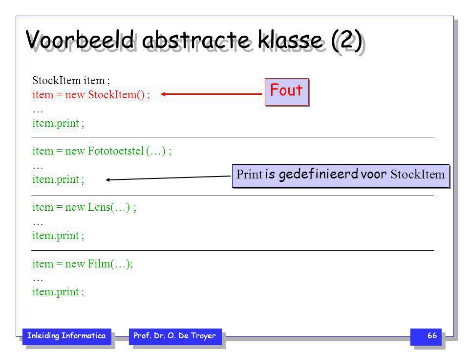 Inleiding Informatica Prof. Dr. O. De Troyer 66 Voorbeeld abstracte klasse (2) StockItem item ; item = new StockItem() ; … item.print ; item = new Fot