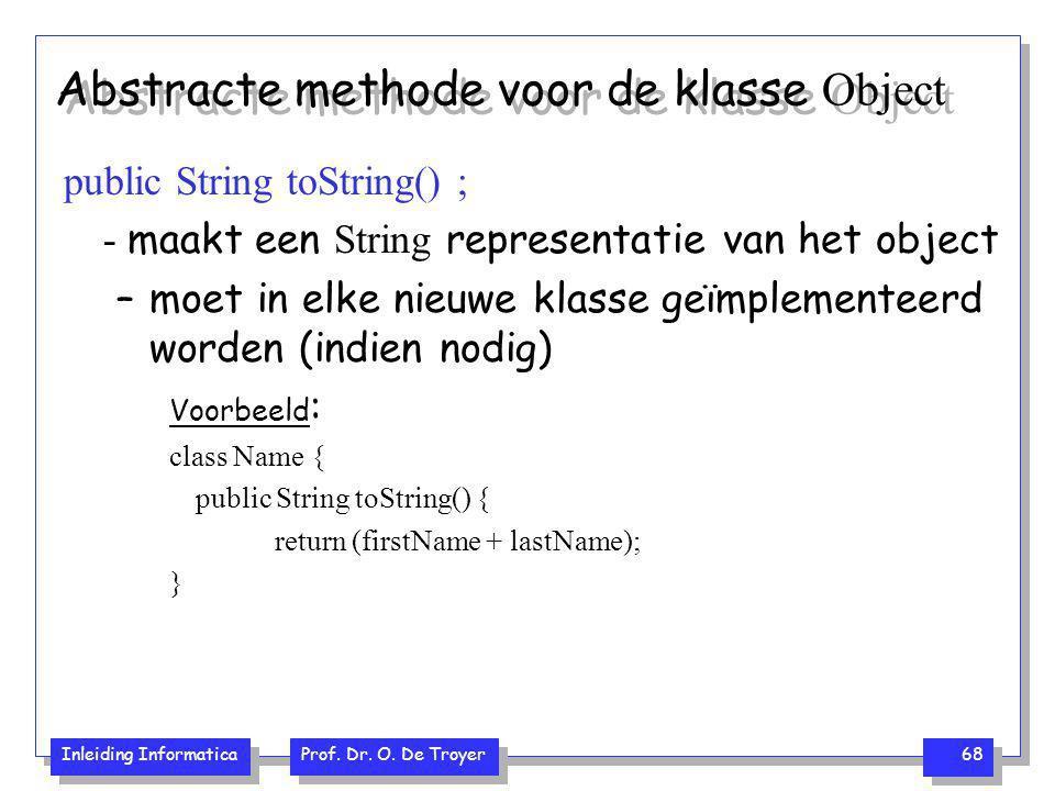 Inleiding Informatica Prof. Dr. O. De Troyer 68 Abstracte methode voor de klasse Object public String toString() ; - maakt een String representatie va