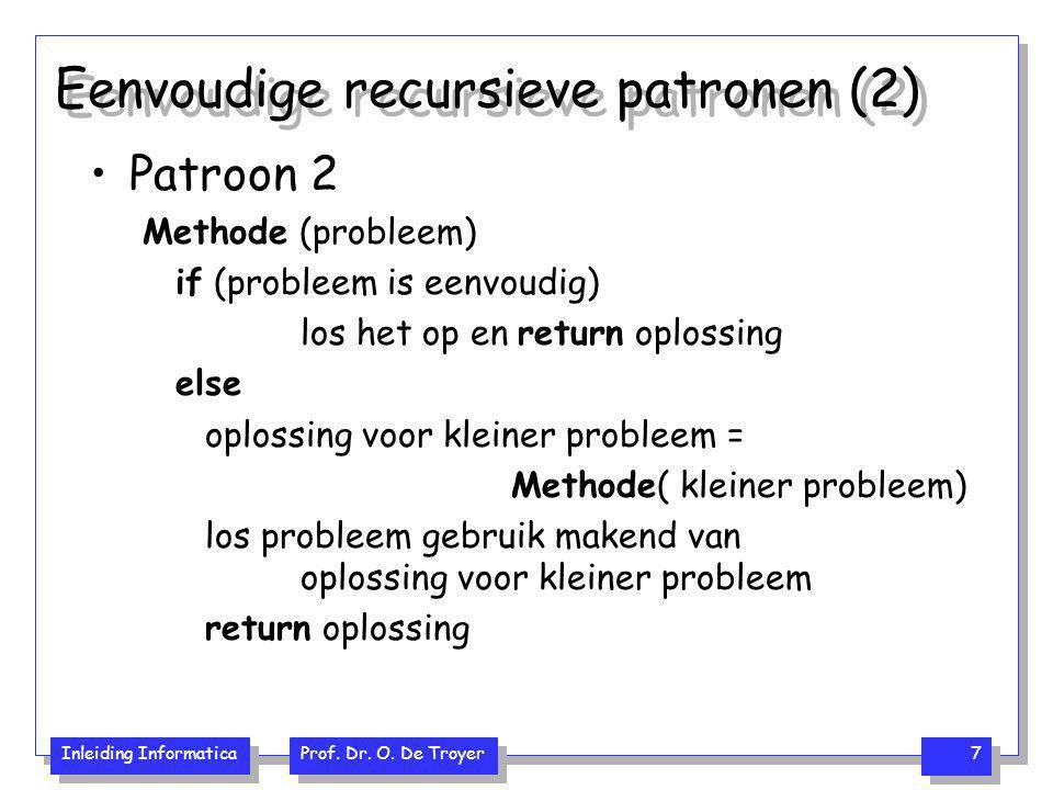 Inleiding Informatica Prof. Dr. O. De Troyer 7 Eenvoudige recursieve patronen (2) Patroon 2 Methode (probleem) if (probleem is eenvoudig) los het op e