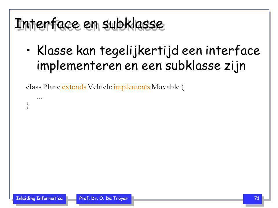 Inleiding Informatica Prof. Dr. O. De Troyer 71 Interface en subklasse Klasse kan tegelijkertijd een interface implementeren en een subklasse zijn cla