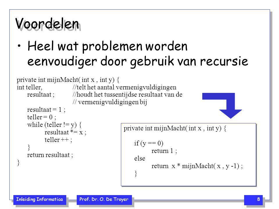 Inleiding Informatica Prof. Dr. O. De Troyer 8 Voordelen Heel wat problemen worden eenvoudiger door gebruik van recursie private int mijnMacht( int x,