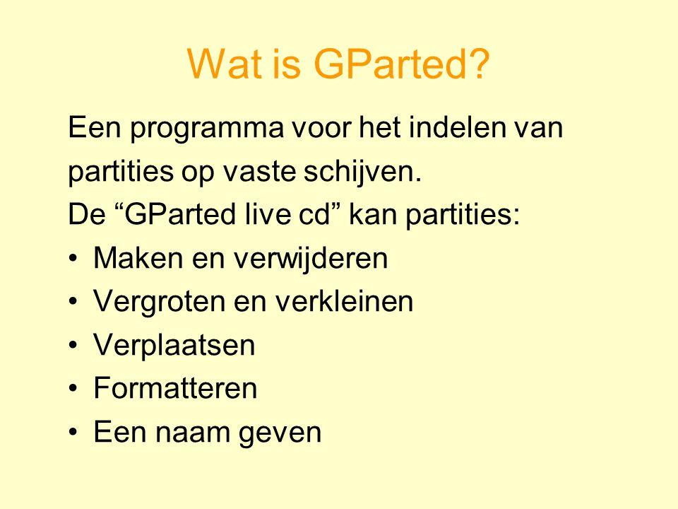 """Wat is GParted? Een programma voor het indelen van partities op vaste schijven. De """"GParted live cd"""" kan partities: Maken en verwijderen Vergroten en"""