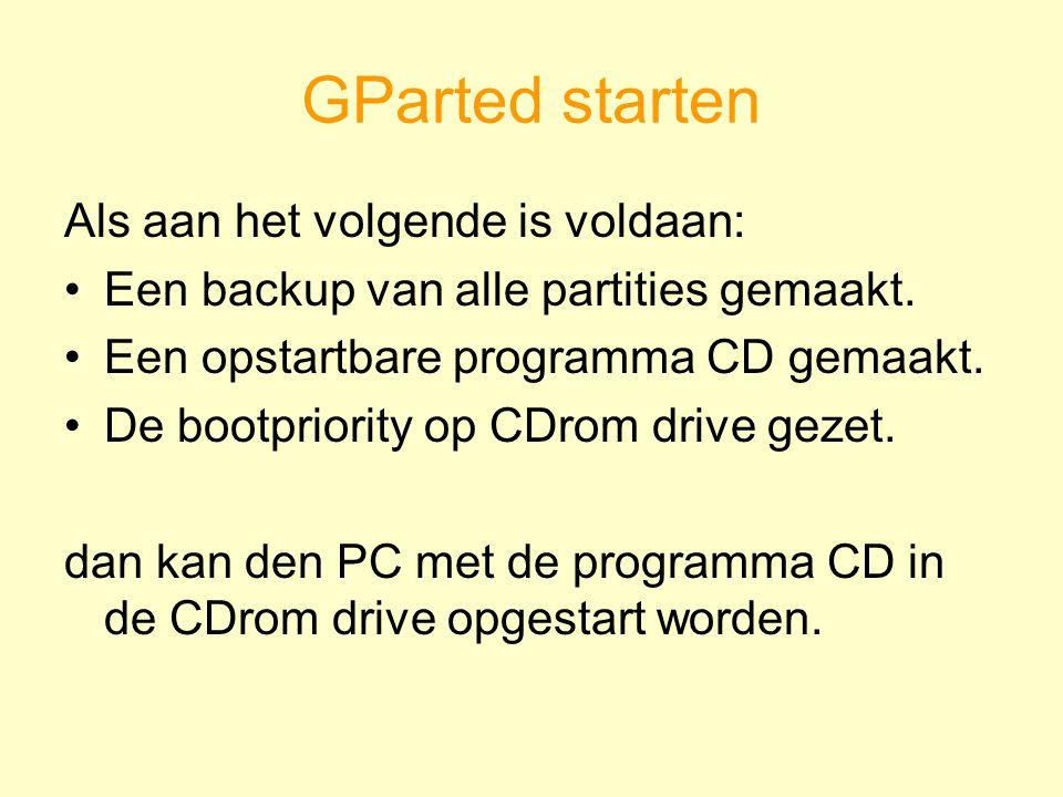 GParted starten Als aan het volgende is voldaan: Een backup van alle partities gemaakt. Een opstartbare programma CD gemaakt. De bootpriority op CDrom
