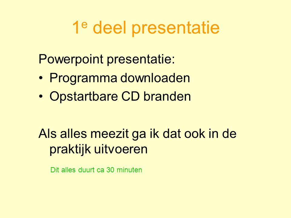 1 e deel presentatie Powerpoint presentatie: Programma downloaden Opstartbare CD branden Als alles meezit ga ik dat ook in de praktijk uitvoeren Dit a