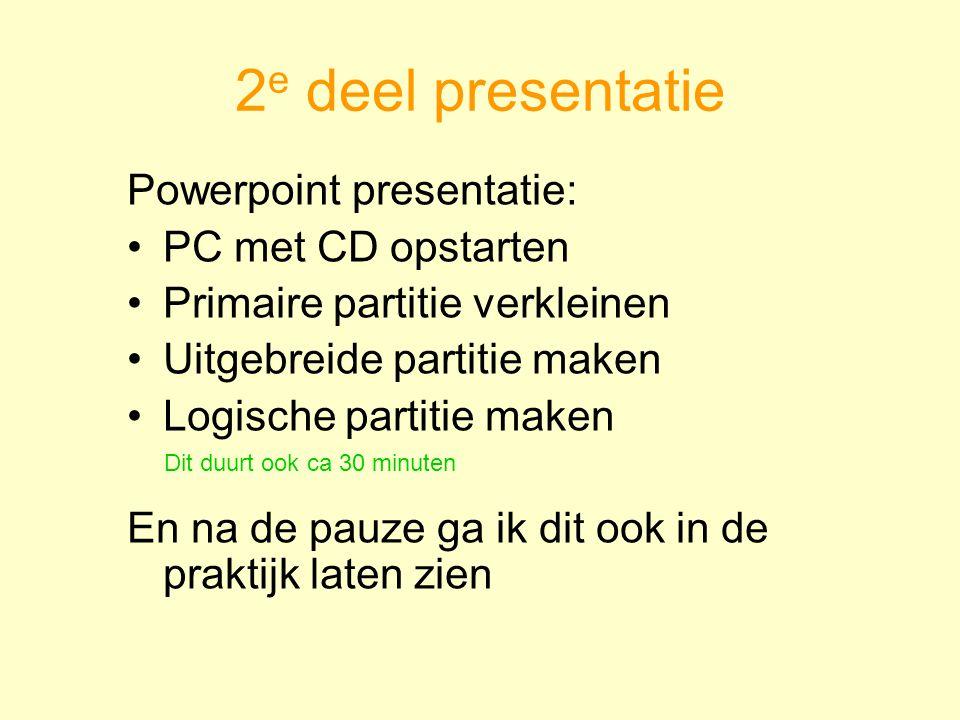 2 e deel presentatie Powerpoint presentatie: PC met CD opstarten Primaire partitie verkleinen Uitgebreide partitie maken Logische partitie maken En na