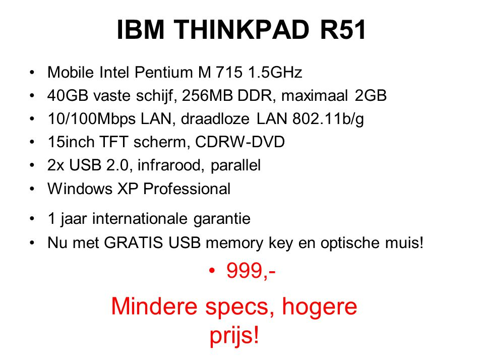 IBM THINKPAD R51 Mobile Intel Pentium M 715 1.5GHz 40GB vaste schijf, 256MB DDR, maximaal 2GB 10/100Mbps LAN, draadloze LAN 802.11b/g 15inch TFT scherm, CDRW-DVD 2x USB 2.0, infrarood, parallel Windows XP Professional 1 jaar internationale garantie Nu met GRATIS USB memory key en optische muis.
