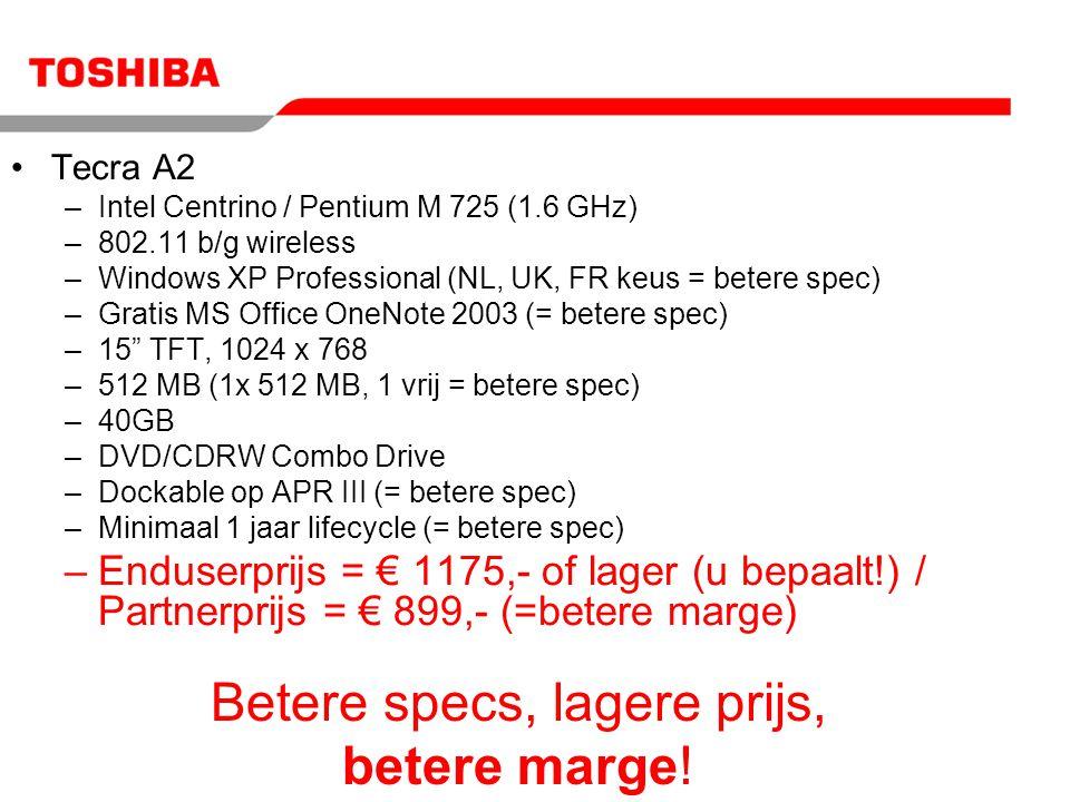Tecra A2 –Intel Centrino / Pentium M 725 (1.6 GHz) –802.11 b/g wireless –Windows XP Professional (NL, UK, FR keus = betere spec) –Gratis MS Office OneNote 2003 (= betere spec) –15 TFT, 1024 x 768 –512 MB (1x 512 MB, 1 vrij = betere spec) –40GB –DVD/CDRW Combo Drive –Dockable op APR III (= betere spec) –Minimaal 1 jaar lifecycle (= betere spec) –Enduserprijs = € 1175,- of lager (u bepaalt!) / Partnerprijs = € 899,- (=betere marge) Betere specs, lagere prijs, betere marge!