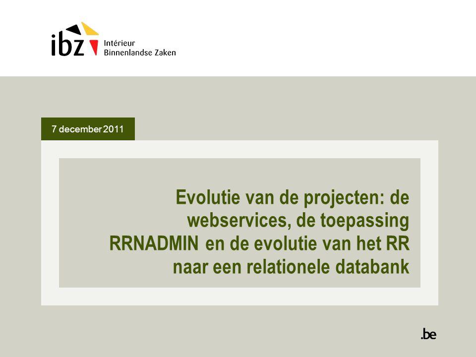 7 december 2011 Evolutie van de projecten: de webservices, de toepassing RRNADMIN en de evolutie van het RR naar een relationele databank