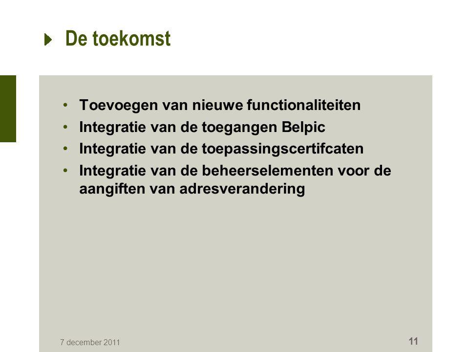 7 december 2011 11 De toekomst Toevoegen van nieuwe functionaliteiten Integratie van de toegangen Belpic Integratie van de toepassingscertifcaten Integratie van de beheerselementen voor de aangiften van adresverandering