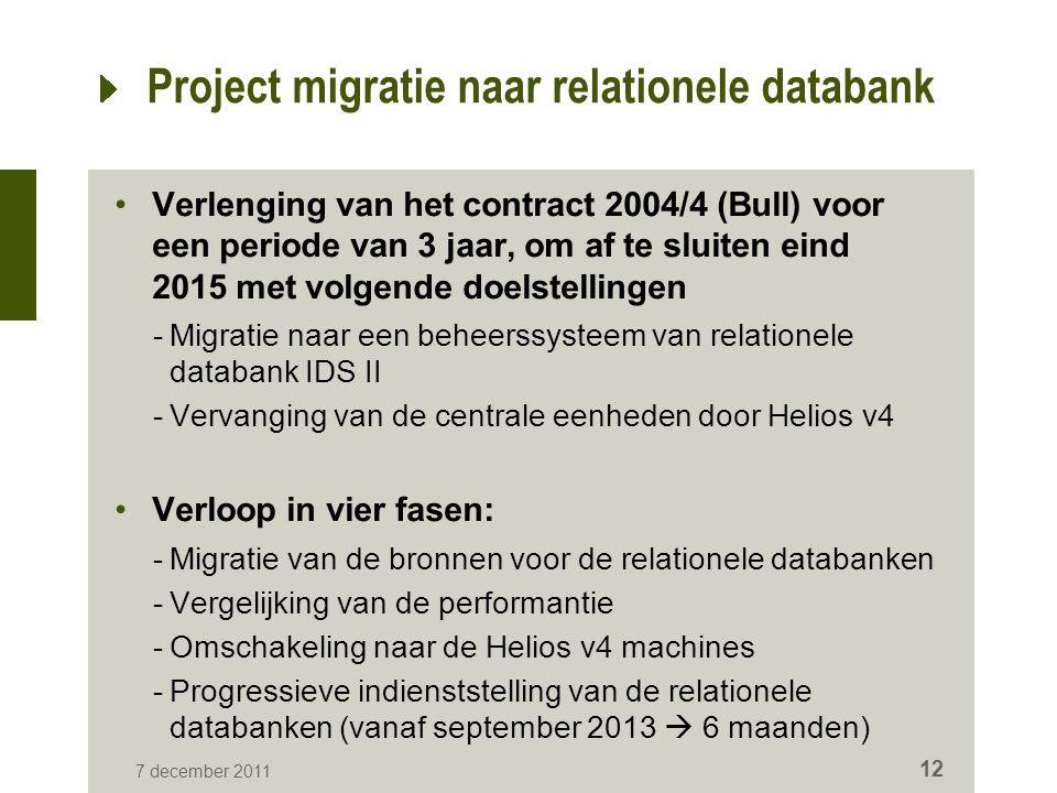 7 december 2011 12 Project migratie naar relationele databank Verlenging van het contract 2004/4 (Bull) voor een periode van 3 jaar, om af te sluiten eind 2015 met volgende doelstellingen -Migratie naar een beheerssysteem van relationele databank IDS II -Vervanging van de centrale eenheden door Helios v4 Verloop in vier fasen: -Migratie van de bronnen voor de relationele databanken -Vergelijking van de performantie -Omschakeling naar de Helios v4 machines -Progressieve indienststelling van de relationele databanken (vanaf september 2013  6 maanden)