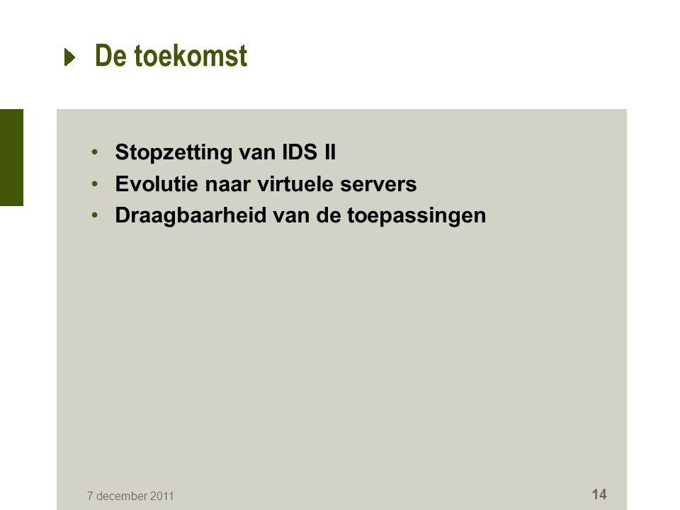 7 december 2011 14 De toekomst Stopzetting van IDS II Evolutie naar virtuele servers Draagbaarheid van de toepassingen