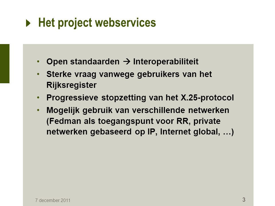 7 december 2011 3 Het project webservices Open standaarden  Interoperabiliteit Sterke vraag vanwege gebruikers van het Rijksregister Progressieve stopzetting van het X.25-protocol Mogelijk gebruik van verschillende netwerken (Fedman als toegangspunt voor RR, private netwerken gebaseerd op IP, Internet global, …)