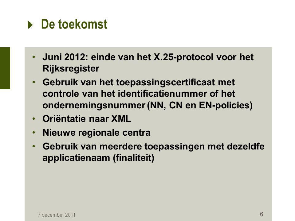 7 december 2011 6 De toekomst Juni 2012: einde van het X.25-protocol voor het Rijksregister Gebruik van het toepassingscertificaat met controle van het identificatienummer of het ondernemingsnummer (NN, CN en EN-policies) Oriëntatie naar XML Nieuwe regionale centra Gebruik van meerdere toepassingen met dezeldfe applicatienaam (finaliteit)