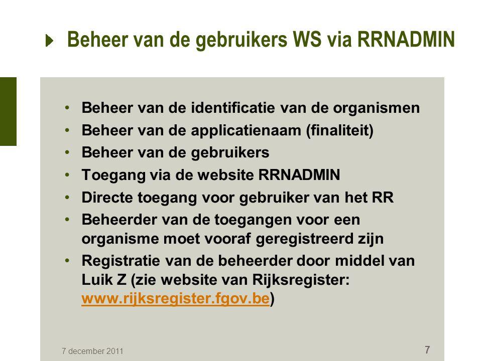 7 december 2011 7 Beheer van de gebruikers WS via RRNADMIN Beheer van de identificatie van de organismen Beheer van de applicatienaam (finaliteit) Beheer van de gebruikers Toegang via de website RRNADMIN Directe toegang voor gebruiker van het RR Beheerder van de toegangen voor een organisme moet vooraf geregistreerd zijn Registratie van de beheerder door middel van Luik Z (zie website van Rijksregister: www.rijksregister.fgov.be) www.rijksregister.fgov.be
