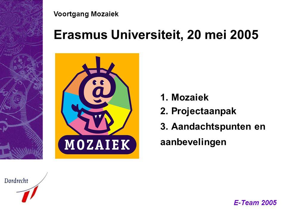 E-Team 2005 Voortgang Mozaiek Erasmus Universiteit, 20 mei 2005 1.Mozaiek 2.Projectaanpak 3.Aandachtspunten en aanbevelingen