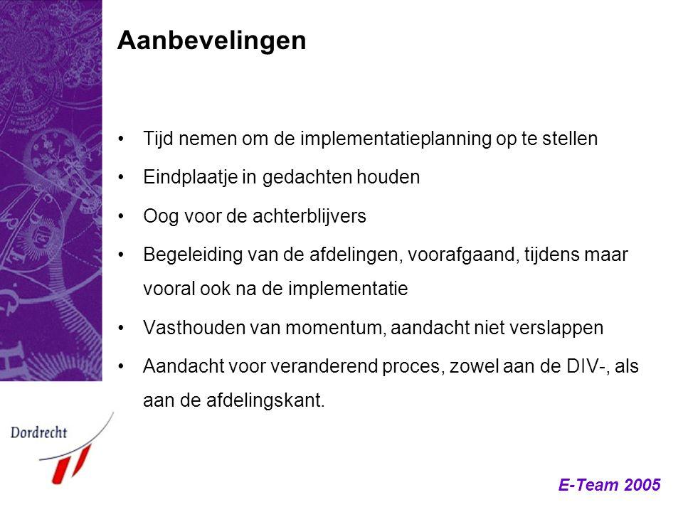 E-Team 2005 Tijd nemen om de implementatieplanning op te stellen Eindplaatje in gedachten houden Oog voor de achterblijvers Begeleiding van de afdelin
