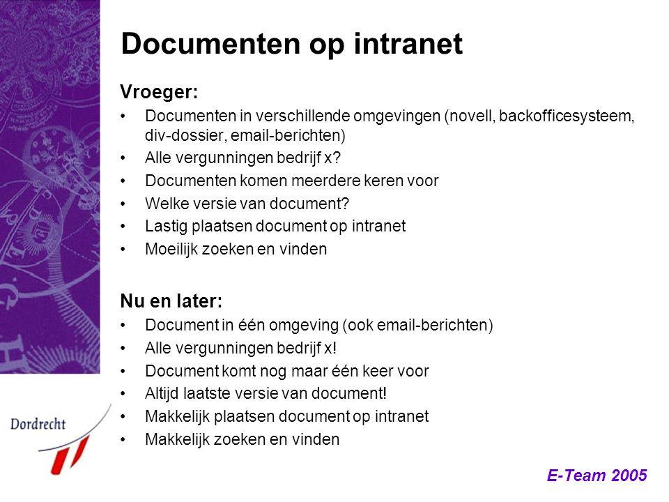E-Team 2005 Documenten op intranet Vroeger: Documenten in verschillende omgevingen (novell, backofficesysteem, div-dossier, email-berichten) Alle verg