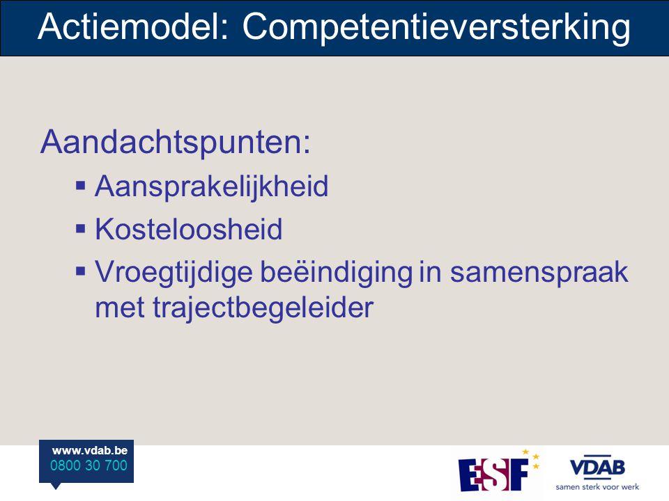www.vdab.be 0800 30 700 www.vdab.be 0800 30 700 Actiemodel: Competentieversterking Aandachtspunten:  Aansprakelijkheid  Kosteloosheid  Vroegtijdige beëindiging in samenspraak met trajectbegeleider