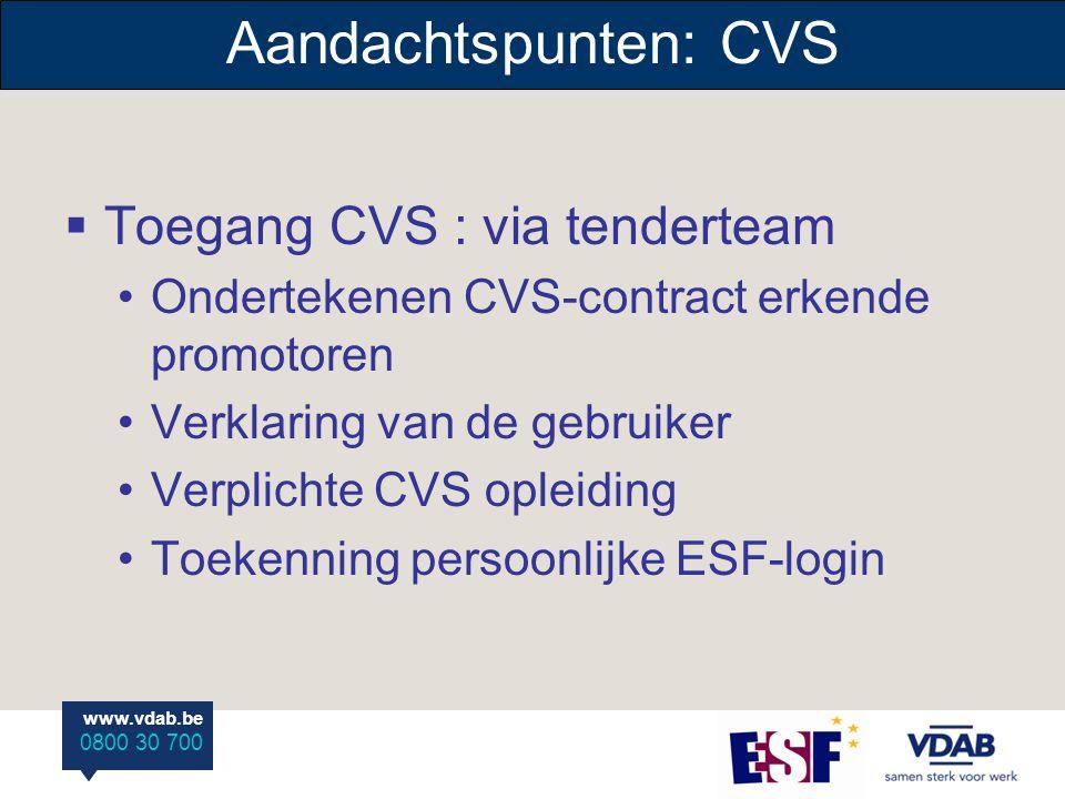www.vdab.be 0800 30 700 www.vdab.be 0800 30 700 Aandachtspunten: CVS  Toegang CVS : via tenderteam Ondertekenen CVS-contract erkende promotoren Verklaring van de gebruiker Verplichte CVS opleiding Toekenning persoonlijke ESF-login