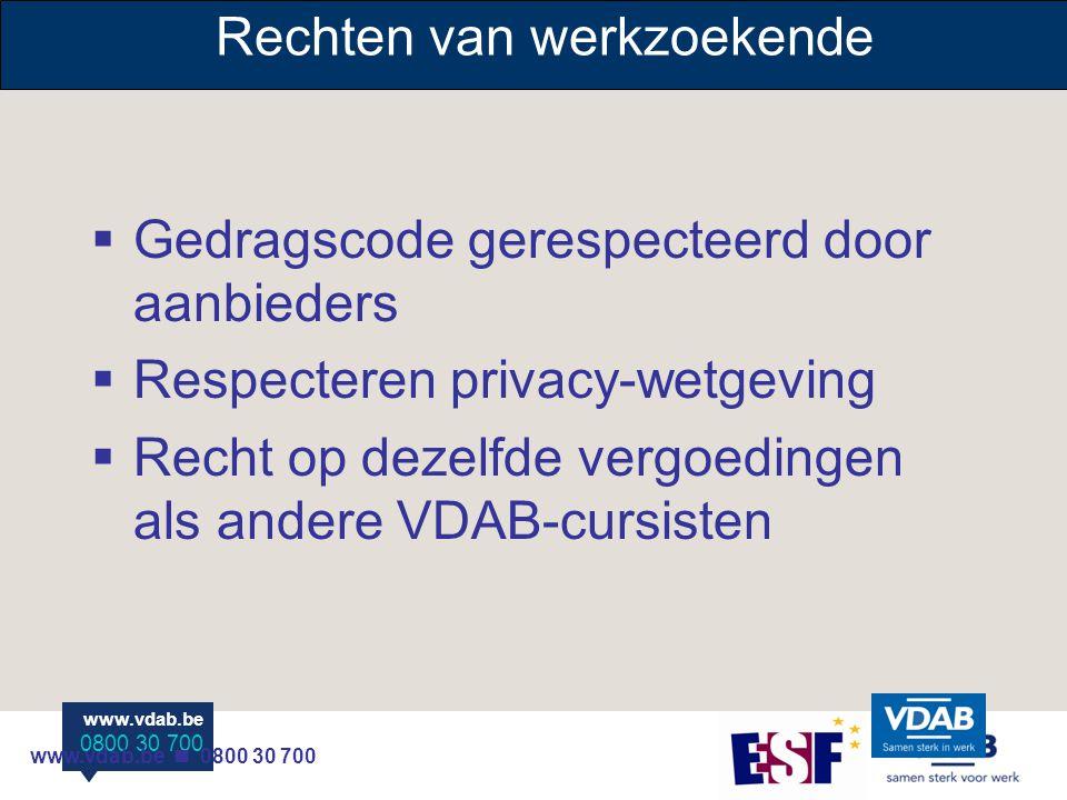 www.vdab.be 0800 30 700 www.vdab.be 0800 30 700 www.vdab.be 0800 30 700 Rechten van werkzoekende  Gedragscode gerespecteerd door aanbieders  Respecteren privacy-wetgeving  Recht op dezelfde vergoedingen als andere VDAB-cursisten