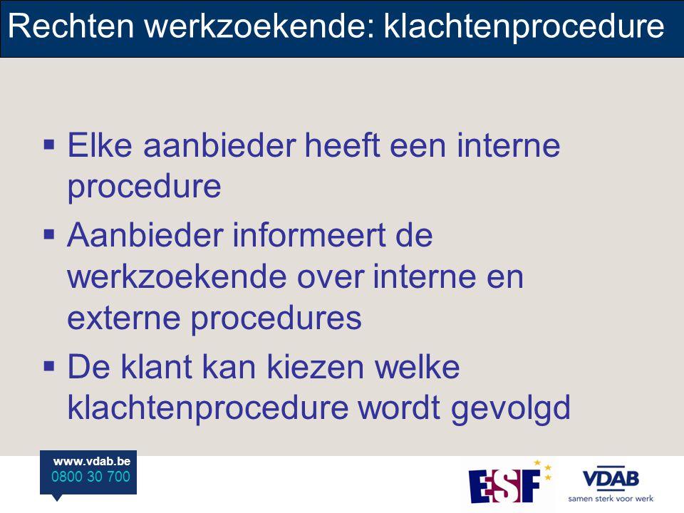 www.vdab.be 0800 30 700 www.vdab.be 0800 30 700 Rechten werkzoekende: klachtenprocedure  Elke aanbieder heeft een interne procedure  Aanbieder informeert de werkzoekende over interne en externe procedures  De klant kan kiezen welke klachtenprocedure wordt gevolgd