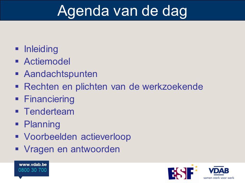 www.vdab.be 0800 30 700 www.vdab.be 0800 30 700 Agenda van de dag  Inleiding  Actiemodel  Aandachtspunten  Rechten en plichten van de werkzoekende  Financiering  Tenderteam  Planning  Voorbeelden actieverloop  Vragen en antwoorden