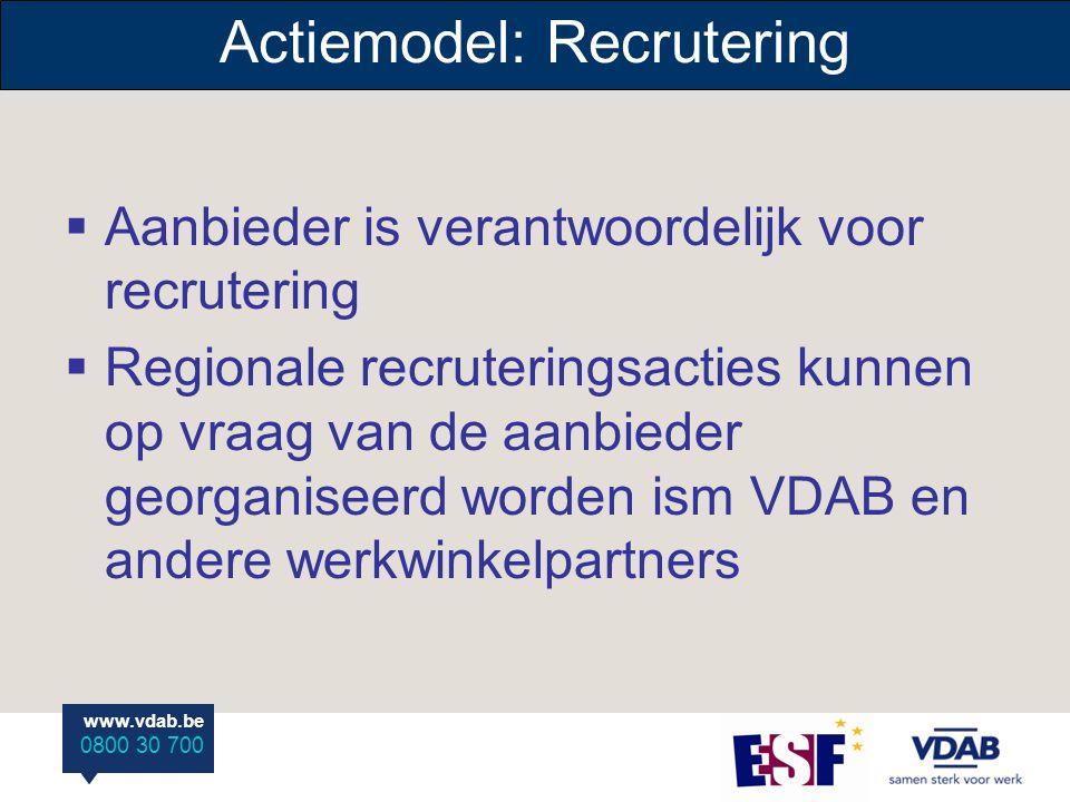 www.vdab.be 0800 30 700 www.vdab.be 0800 30 700 Actiemodel: Recrutering  Aanbieder is verantwoordelijk voor recrutering  Regionale recruteringsacties kunnen op vraag van de aanbieder georganiseerd worden ism VDAB en andere werkwinkelpartners