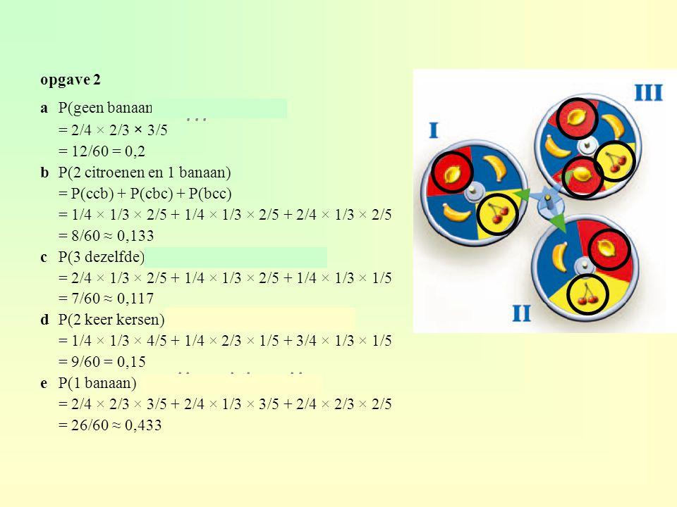opgave 2 aP(geen banaan) = P(bbb) = 2/4 × 2/3 × 3/5 = 12/60 = 0,2 bP(2 citroenen en 1 banaan) = P(ccb) + P(cbc) + P(bcc) = 1/4 × 1/3 × 2/5 + 1/4 × 1/3