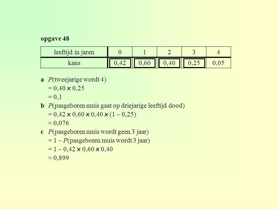 aP(tweejarige wordt 4) = 0,40 x 0,25 = 0,1 bP(pasgeboren muis gaat op driejarige leeftijd dood) = 0,42 x 0,60 x 0,40 x (1 – 0,25) ≈ 0,076 cP(pasgebore