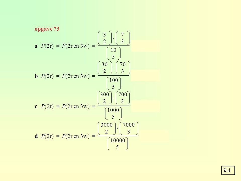 aP(2r) = P(2r en 3w) = ≈ 0,417 bP(2r) = P(2r en 3w) = ≈ 0,316 cP(2r) = P(2r en 3w) = ≈ 0,309 dP(2r) = P(2r en 3w) = ≈ 0,309 3232 7373 10 5 30 2 70 3 1