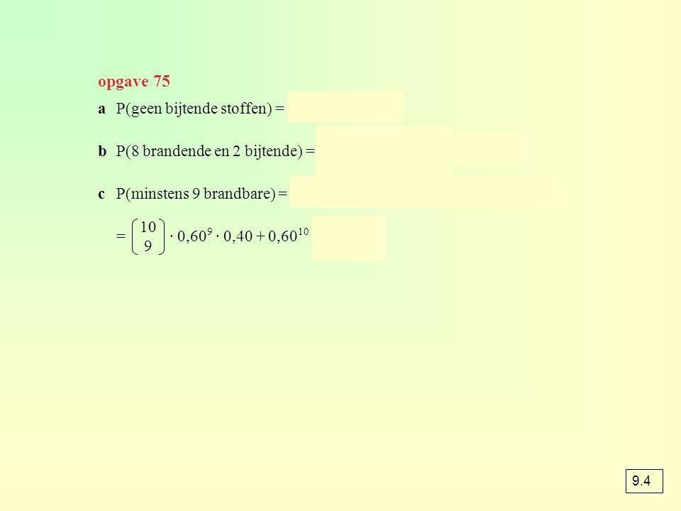 opgave 75 aP(geen bijtende stoffen) = 0,85 10 ≈ 0,197 bP(8 brandende en 2 bijtende) = · 0,60 8 · 0,15 2 ≈ 0,017 cP(minstens 9 brandbare) = P(9 brandba