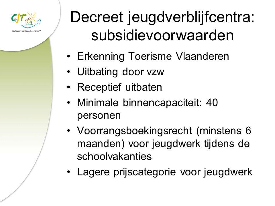 Decreet jeugdverblijfcentra: subsidievoorwaarden Erkenning Toerisme Vlaanderen Uitbating door vzw Receptief uitbaten Minimale binnencapaciteit: 40 per