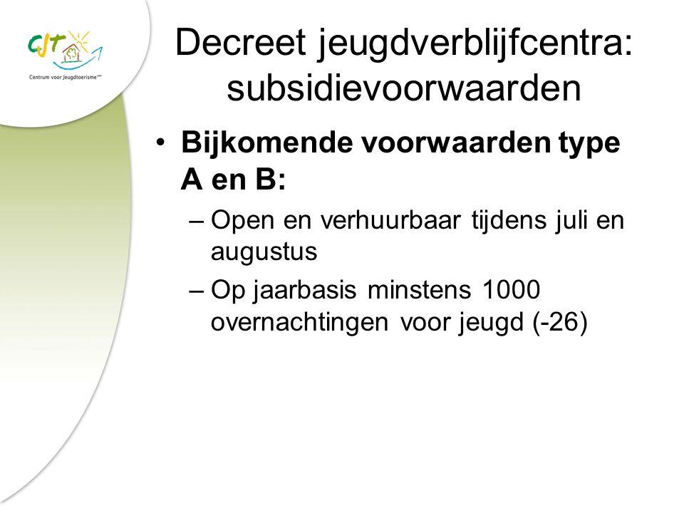 Decreet jeugdverblijfcentra: subsidievoorwaarden Bijkomende voorwaarden type A en B: –Open en verhuurbaar tijdens juli en augustus –Op jaarbasis minstens 1000 overnachtingen voor jeugd (-26)